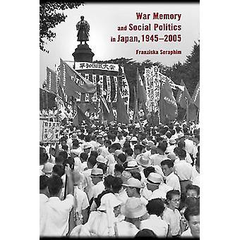 War Memory and Social Politics in Japan - 1945-2005 by Franziska Sera