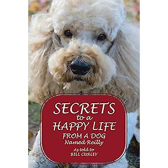 Secrets to a Happy Life from a Dog Named Reilly by Bill Curley - 9781