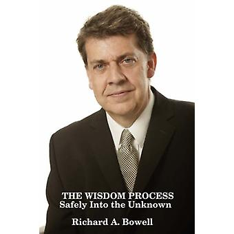 THE WISDOM PROCESS Safely into the Unknown by Richard A Bowell - 9781