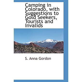 Camping in Colorado with Suggestions to Gold Seekers Tourists and Invalids by Gordon & S. Anna