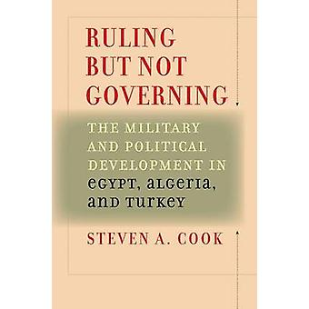 Ruling But Not Governing The Military and Political Development in Egypt Algeria and Turkey by Cook & Steven A.