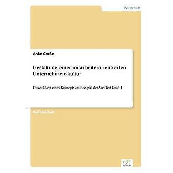 Gestaltung einer mitarbeiterorientierten UnternehmenskulturEntwicklung eines Konzepts am Beispiel der AeroTestGmbH von Groe & Anke