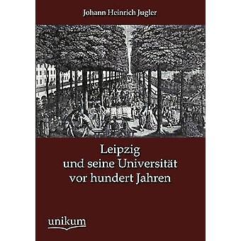Leipzig und seine Universitt vor hundert Jahren by Jugler & Johann Heinrich