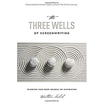 The Three Wells of Screenwriting - Discover Your Deep Sources of Inspi