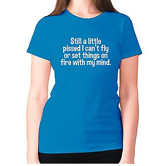 Womens funny t-shirt slogan tee ladies novelty humour - Still a little pissed I can't fly or set things on fire with my mind