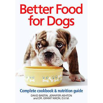 Better Food for Dogs Complete Cookbook and Nutrition Guide by David Bastin & Jennifer Ashton & Dr Grant Nixon