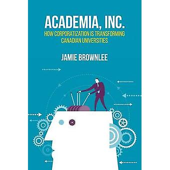 Academia Inc.  How Corporatization is Transforming Canadian Universities by Jamie Brownlee