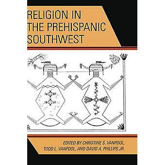 Religion in the Prehispanic Southwest by Edited by Christine S Vanpool & Edited by Todd L Vanpool & Edited by Jr David A Phillips & Contributions by David A Phillips & Contributions by John Kantner & Contributions by E Charles Adams & Contri