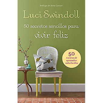 50 Secretos Simples Para Vivir Feliz 50 Maneras de Aprovechar Todos los Dias  50 Simple Secrets to a Happy Life by Swindoll & Luci