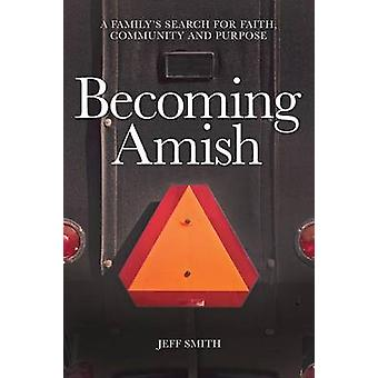 Becoming Amish A familys search for faith community and purpose by Smith & Jeff