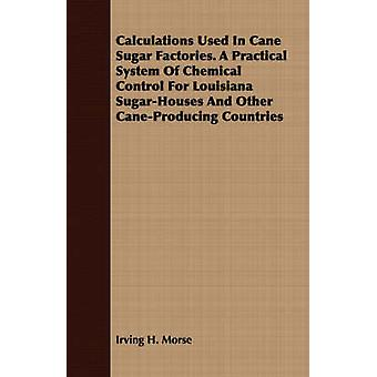 Calculations Used In Cane Sugar Factories. A Practical System Of Chemical Control For Louisiana SugarHouses And Other CaneProducing Countries by Morse & Irving H.