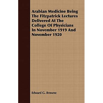 Arabian Medicine Being The Fitzpatrick Lectures Delivered At The College Of Physicians In November 1919 And November 1920 by Browne & Edward G.