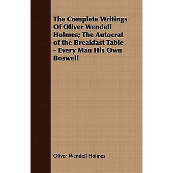 The Complete Writings Of Oliver Wendell Holmes The Autocrat of the Breakfast Table  Every Man His Own Boswell by Holmes & Oliver Wendell