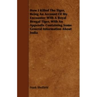 How I Killed the Tiger Being an Account of My Encounter with a Royal Bengal Tiger with an Appendix Containing Some General Information about India by Sheffield & Frank