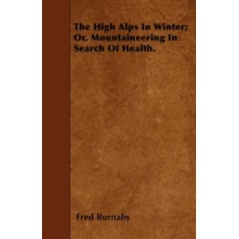 The High Alps In Winter Or Mountaineering In Search Of Health. by Burnaby & Fred