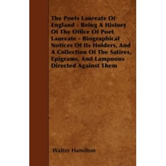The Poets Laureate Of England  Being A History Of The Office Of Poet Laureate  Biographical Notices Of Its Holders And A Collection Of The Satires Epigrams And Lampoons Directed Against Them by Hamilton & Walter