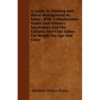 A Guide To Training And Horse Management In India  With A Hindustanee Stable And Vetinary Vocabulary And The Calcutta Turf Club Tables For Weight For Age And Class by Hayes & Matthew Horace