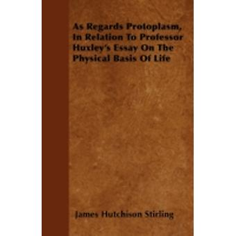 As Regards Protoplasm In Relation To Professor Huxleys Essay On The Physical Basis Of Life by Stirling & James Hutchison
