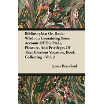 Bibliosophia Or BookWisdom Containing Some Account of the Pride Pleasure and Privileges of That Glorious Vocation Book Collecting  Vol. 2 by Beresford & James