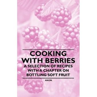 Cooking with Berries  A Selection of Recipes with a Chapter on Bottling Soft Fruit by Anon.