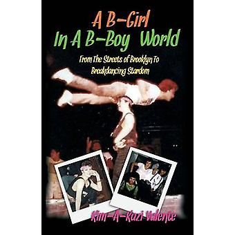 A BGirl in a BBoy World  From the Streets of Brooklyn to Breakdancing Stardom by Valente & Kim KimAKazi