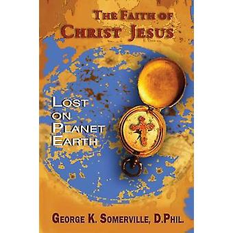 THE FAITH OF CHRIST JESUS Lost on Planet Earth by Somerville & George K