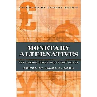 Monetary Alternatives Rethinking Government Fiat Money by Dorn & James A