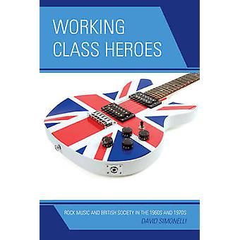 Working Class Heroes Rock Music and British Society in the 1960s and 1970s by Simonelli & David