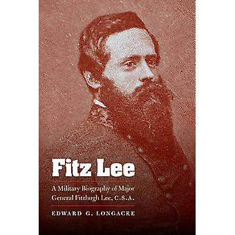Fitz Lee A Military Biography of Major General Fitzhugh Lee C.S.A. by Longacre & Edward G
