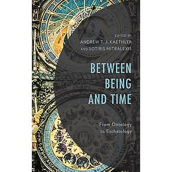 Between Being and Time From Ontology to Eschatology by Kaethler & Andrew T