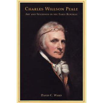 Charles Willson Peale - Art and Selfhood in the Early Republic by Davi