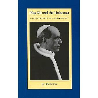 Pius XII and the Holocaust - Understanding the Controversy by Jose M.