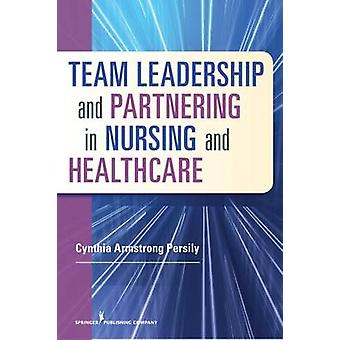 Team Leadership and Partnering in Nursing and Healthcare by Cynthia A