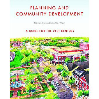 Planning and Community Development  A Guide for the 21st Century by Norman Tyler & Robert M Ward