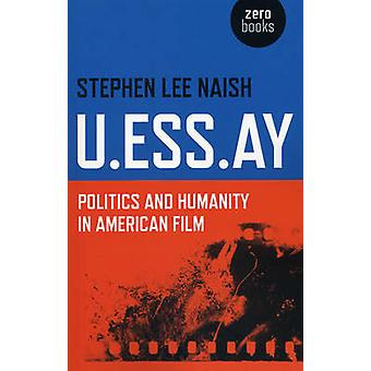 U.Ess.Ay - Politics and Humanity in American Film by Stephen Lee Naish
