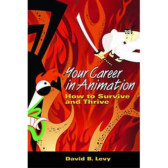 Your Career in Animation - How to Survive and Thrive by David B. Levy