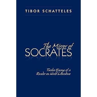 The Mirror of Socrates Twelve Essays of a Reader on World Literature by Schatteles & Tibor