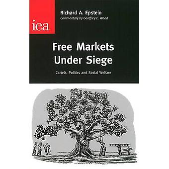 Free Markets Under Siege  Cartels Politics and Social Welfare by Richard A Epstein
