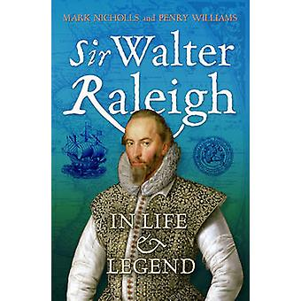 Sir Walter Raleigh - in Life and Legend by Penry Williams - Mark Nicho