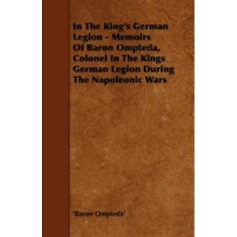 In the Kings German Legion  Memoirs of Baron Ompteda Colonel in the Kings German Legion During the Napoleonic Wars by Ompteda & Baron