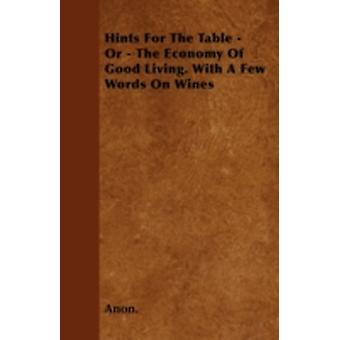 Hints For The Table  Or  The Economy Of Good Living. With A Few Words On Wines by Anon.