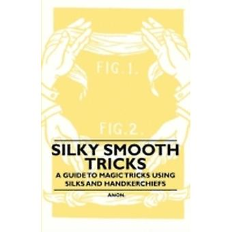 Silky Smooth Tricks  A Guide to Magic Tricks Using Silks and Handkerchiefs by Anon