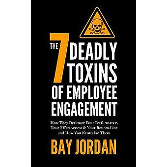 The 7 Deadly Toxins of Employee Engagement  How They Decimate Your Performance Your Effectiveness  Your BottomLine and How You Neutralise Them by Jordan & Bay