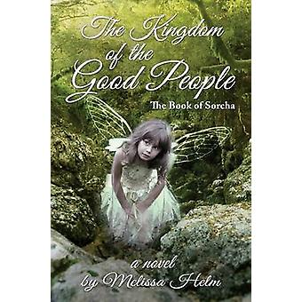 The Kingdom of the Good People The Book of Sorcha 2 by Helm & Melissa