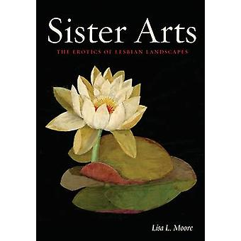 Sister Arts - The Erotics of Lesbian Landscapes by Lisa L. Moore - 978