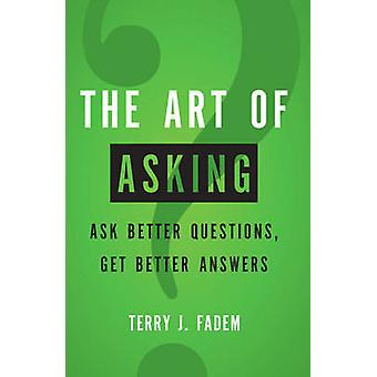 The Art of Asking  Ask Better Questions Get Better Answers by Terry J Fadem
