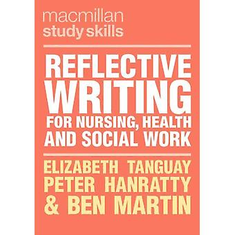 Reflective Writing for Nursing Health and Social Work by Tanguay & ElizabethHanratty & PeterMartin & Ben