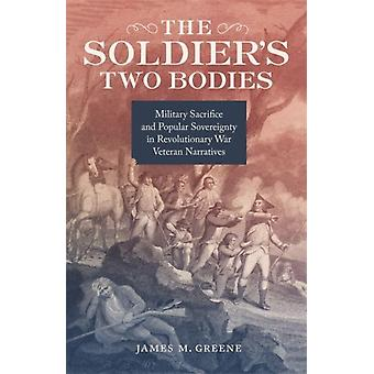 The Soldiers Two Bodies  Military Sacrifice and Popular Sovereignty in Revolutionary War Veteran Narratives by Other James M Greene