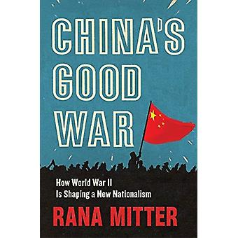 Chinas Good War  How World War II Is Shaping a New Nationalism by Rana Mitter