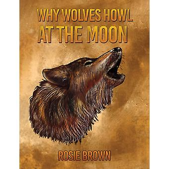 Why Wolves Howl at the Moon by Rosie Brown